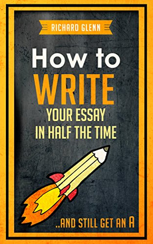 How to Write Your Essay In Half the Time: .And Still Get an A