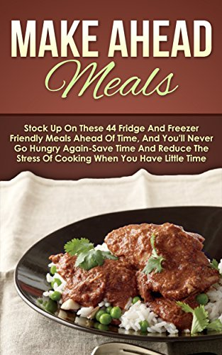 Make Ahead Meals: Stock Up On These 44 Fridge And Freezer Friendly Meals Ahead Of Time, And You'll Never Go Hungry Again-Save Time And Reduce The Stress ... Slow Cooker Recipes, Make Ahead Paleo) by [Bradley, Maggie]