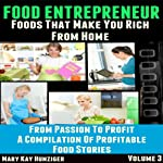 Food Entrepreneur: Foods That Make You Rich from Home : From Passion to Profit - A Compilation of Profitable Food Entrepreneur Stories, Volume 3 | Mary Kay Hunziger