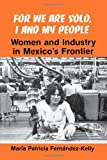 Front cover for the book For We Are Sold, I and My People: Women and Industry in Mexico's Frontier by María Patricia Fernández-Kelly
