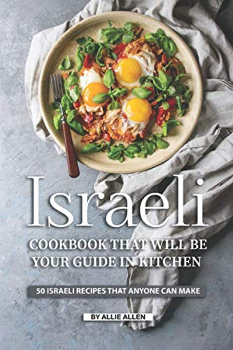 Israeli Cookbook That Will Be Your Guide in Kitchen: 50 Israeli Recipes That Anyone Can Make by Allie Allen