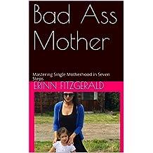 Bad Ass Mother: Mastering Single Motherhood in Seven Steps