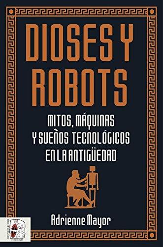 Dioses y robots: Mitos, máquinas y sueños tecnológicos en la Antigüedad (Historia Antigua) por Adrienne Mayor,Tomás Aguilera Durán