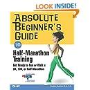 Absolute Beginner's Guide to Half-Marathon Training: Get Ready to Run or Walk a 5K, 8K, 10K or Half-Marathon Race