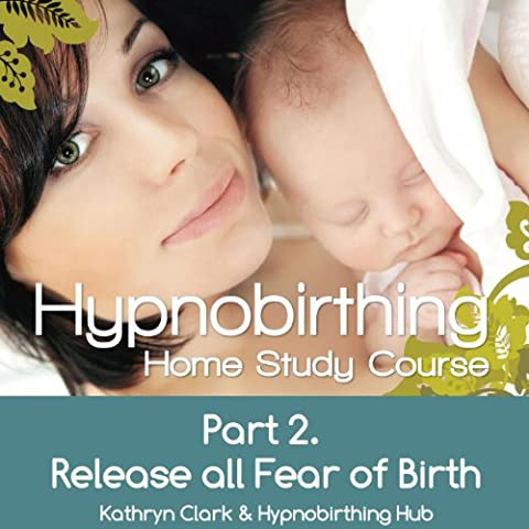 Hypnobirthing Home Study Course, Pt.2 Release All Fear of Birth (Hypnobirthing Home Study Course)