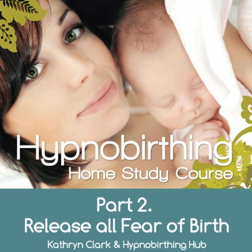 (Hypnobirthing Home Study Course, Pt.2 Release All Fear of Birth)