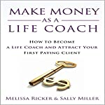 Make Money as a Life Coach: How to Become a Life Coach and Attract Your First Paying Client | Sally Miller,Melissa Ricker