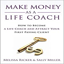 Make Money as a Life Coach: How to Become a Life Coach and Attract Your First Paying Client Audiobook by Sally Miller, Melissa Ricker Narrated by Sarah-Jane Vincent