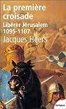Libérer Jérusalem. La première croisade, 1095-1107 par Heers