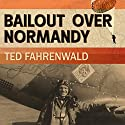 Bailout Over Normandy: A Flyboy's Adventures with the French Resistance and Other Escapades in Occupied France Audiobook by Ted Fahrenwald Narrated by Corey M. Snow