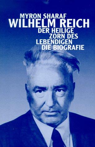 Wilhelm Reich. Der heilige Zorn des Lebendigen. Die Biografie