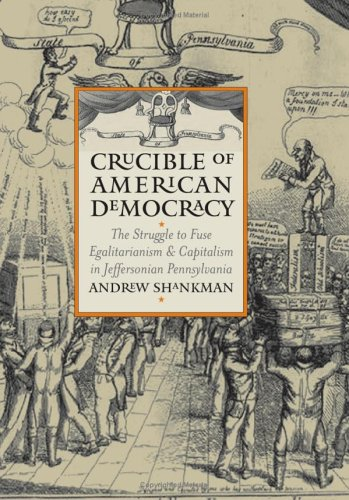 Crucible of American Democracy: The Struggle to Fuse Egalitarianism and Capitalism in Jeffersonian Pennsylvania (America