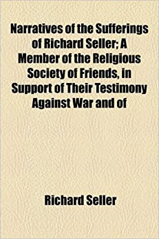 Narratives of the Sufferings of Richard Seller: A Member of the Religious Society of Friends, in Support of Their Testimony Against War and of