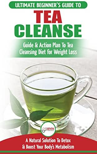 Tea Cleanse: The Ultimate Beginner's Guide & Action Plan To Tea Cleansing Diet for Weight Loss - A Natural Solution To Detox & Boost Your Body's Metabolism ... Fat Loss, Weight Loss, Green Tea)