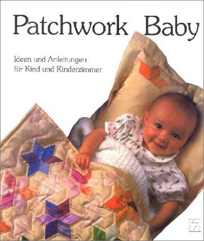 Patchwork Baby: Ideen und Anleitungen für Kind und Kinderzimmer