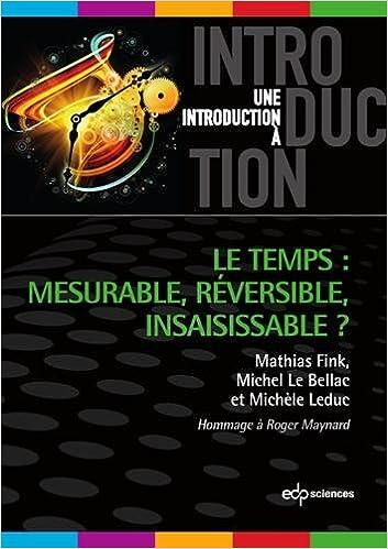 Martin Fink, Michel Le Bellac, Michèle Leduc - Le temps : mesurable, réversible, insaisissable ?