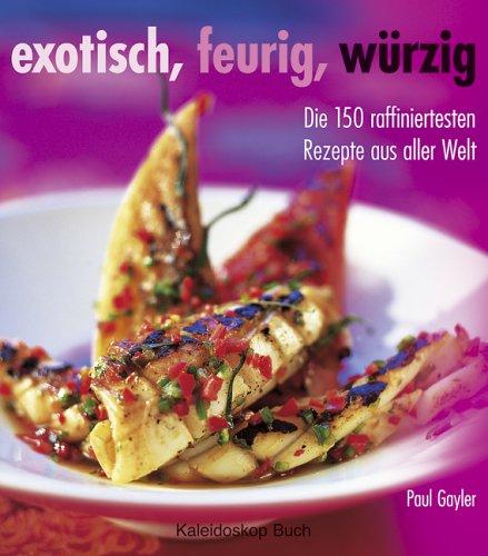 Exotisch, feurig, würzig: Die 150 raffiniertesten Rezepte aus aller Welt