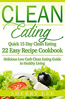 Clean Eating: Quick 15 Day Clean Eating Easy Recipe Cookbook: Delicious Low Carb Clean Eating Guide to Healthy Living (Clean Eating Handbook Recipes Made Simple) by [Lee, Sherry]
