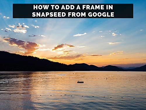 How To Add A Frame In Snapseed From Google