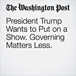 President Trump Wants to Put on a Show. Governing Matters Less. | Marc Fisher