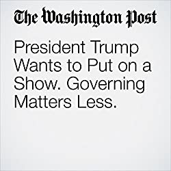 President Trump Wants to Put on a Show. Governing Matters Less.