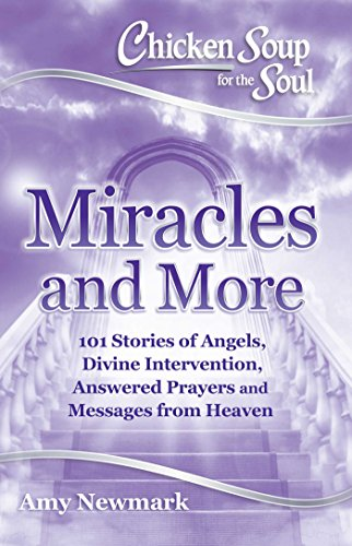 Chicken Soup for the Soul: Miracles and More: 101 Stories of Angels, Divine Intervention, Answered Prayers and Messages from Heaven