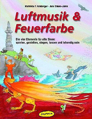 Luftmusik & Feuerfarbe (Buch): Die vier Elemente für alle Sinne: spielen, gestalten, singen, tanzen und lebendig sein
