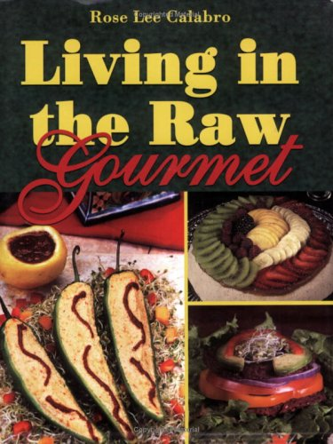 Living in the Raw Gourmet by Rose Lee Calabro