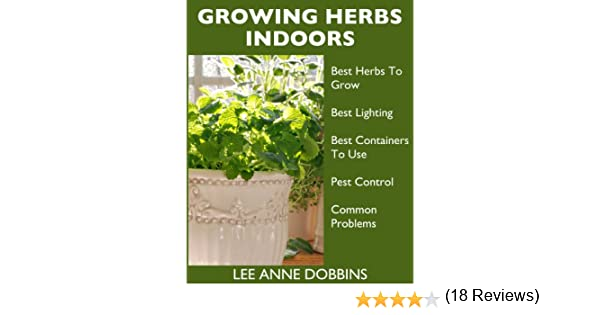 Growing Herbs Indoors   Your Guide To Growing Herbs In Containers For A  Vibrant Indoor Herb Garden   Kindle edition by Lee Anne Dobbins. Growing Herbs Indoors   Your Guide To Growing Herbs In Containers