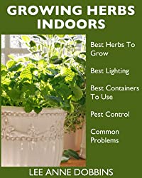 Growing Herbs Indoors : Your Guide To Growing Herbs In Containers For A Vibrant Indoor Herb Garden (English Edition)