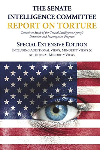 The Senate Intelligence Committee Report on Torture - Special Extensive Edition Including Additional Views, Minority Views & Additional Minority Views (The Senate Intelligence Committee Report On Torture)