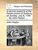 A Sermon Preach'D at the Parish-Church of Sunbury, on Sunday, July 8, 1744 by John Heylyn, John Heylyn, 1170428118