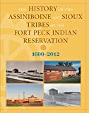 The History of the Assiniboine and Sioux Tribes of the Fort Peck Indian Reservation, 1600-2012, David Miller and Dennis J. Smith, 0980129273