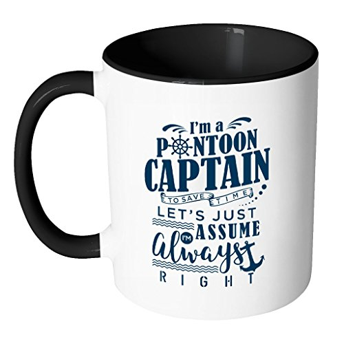 I'm a Pontoon Captain. To secure time, let's just assume I'm Always Right. | Funny White 11 oz Accent Coffee Mug in Different Colors