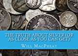 The Truth about Silver (Or As Close As You Can Get), Will MacPheat, 1460963164