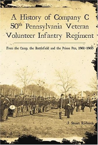 Read Online A History of Company C, 50th Pennsylvania Veteran Volunteer Infantry Regiment: From the Camp, the Battlefield and the Prison Pen, 1861-1865 [Paperback] [2006] (Author) J. Stuart Richards pdf epub
