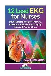 12 Lead EKG for Nurses: Simple Steps to Interpret Rhythms, Arrhythmias, Blocks, Hypertrophy, Infarcts, & Cardiac Drugs