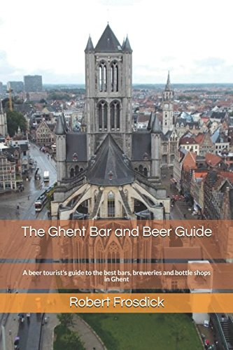 The Ghent Bar and Beer Guide: A beer tourist's guide to the best bars, breweries and bottle shops in Ghent