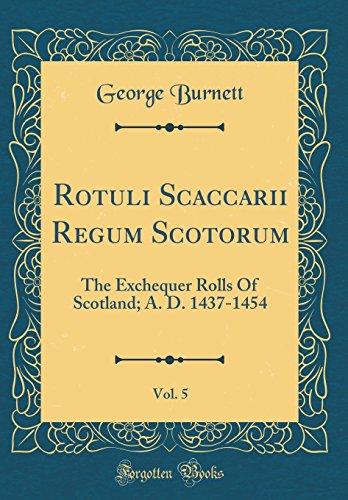 Rotuli Scaccarii Regum Scotorum, Vol. 5: The Exchequer Rolls of Scotland; A. D. 1437-1454 (Classic Reprint) (Latin Edition) (Exchequer Rolls)