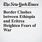 Border Clashes between Ethiopia and Eritrea Heighten Fears of War | Jeffrey Gettleman