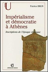Impérialisme et démocratie à Athènes : Inscriptions de l'Epoque classique (c.500-317 av. J.C.) par Patrice Brun