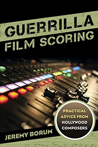 Guerrilla Film Scoring: Practical Advice from Hollywood Composers (Major Film Theories)