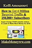How to Get 4 Million Targeted Traffic To A Website &  250,000+ Subscribers To Your E-mail List: (Super Charge YOUR website visitors & Leads to Make More Money for 2018!)