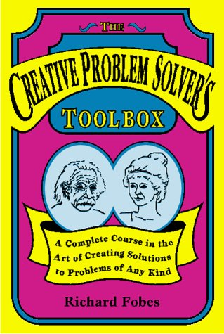 Creative Problem Solver's Toolbox: A Complete Course in the Art of Creating Solutions to Problems of Any Kind