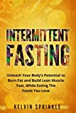 Intermittent Fasting: Unleash Your Body's Potential to Burn Fat and Build Lean Muscle Fast, While Eating the Foods You Love