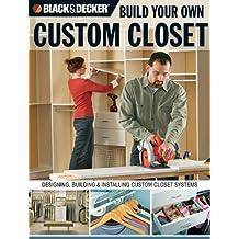 Black & Decker Build Your Own Custom Closet: Designing, Building & Installing Custom Closet Systems: Designing, Building and Installing Custom Closet Systems