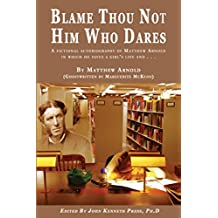 Blame Thou Not Him Who Dares: A Fictional Biography of Matthew Arnold In Which He Saves aa Girl's Life and . . .