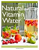 Natural Vitamin Water: the Ultimate Recipe Guide, Jonathan Doue, 1492858560