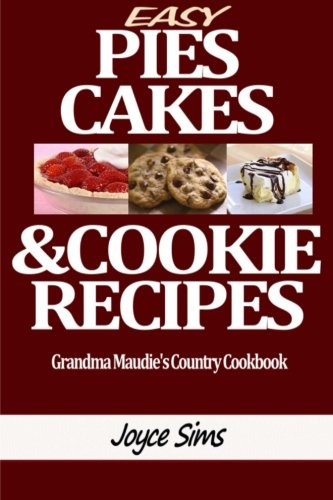 Easy Pies, Cakes, and Cookie Recipes: Grandma Maudie's Country Cookbook