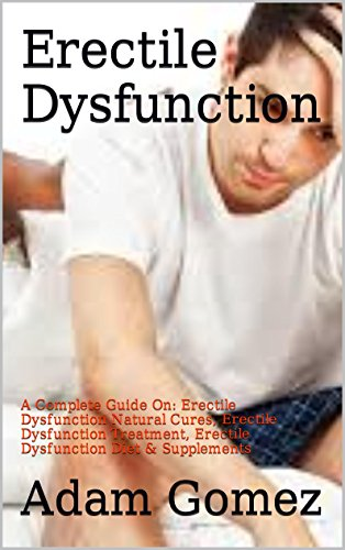 Erectile Dysfunction: A Complete Guide On: Erectile Dysfunction Natural Cures, Erectile Dysfunction Treatment, Erectile Dysfunction Diet & Supplements ... Erectile Dysfunction Supplements)